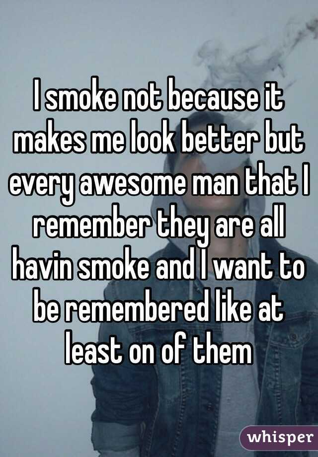 I smoke not because it makes me look better but every awesome man that I remember they are all havin smoke and I want to be remembered like at least on of them