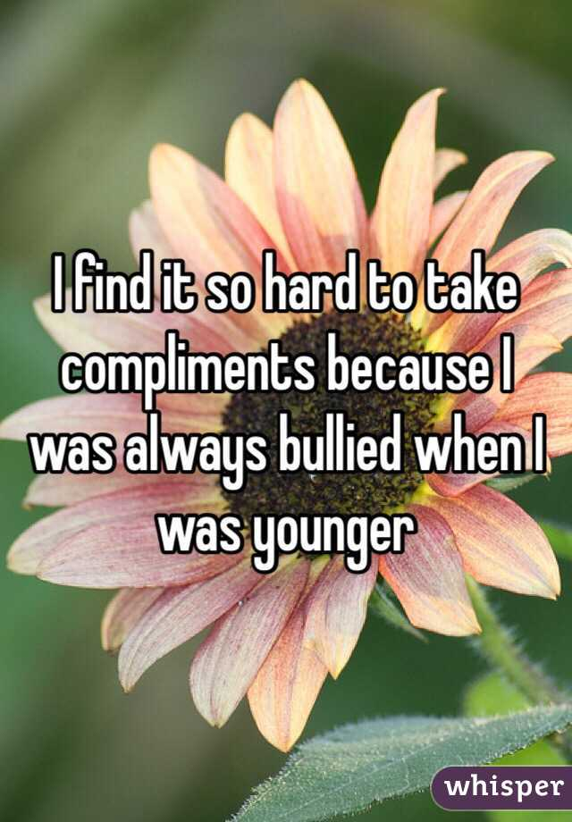 I find it so hard to take compliments because I was always bullied when I was younger