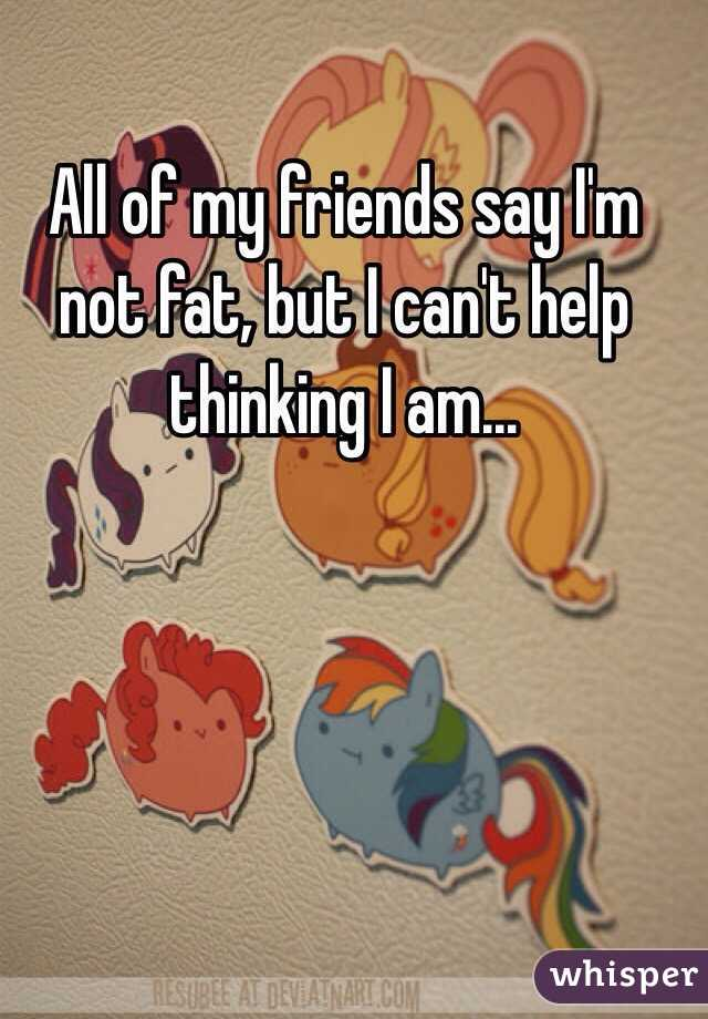 All of my friends say I'm not fat, but I can't help thinking I am...