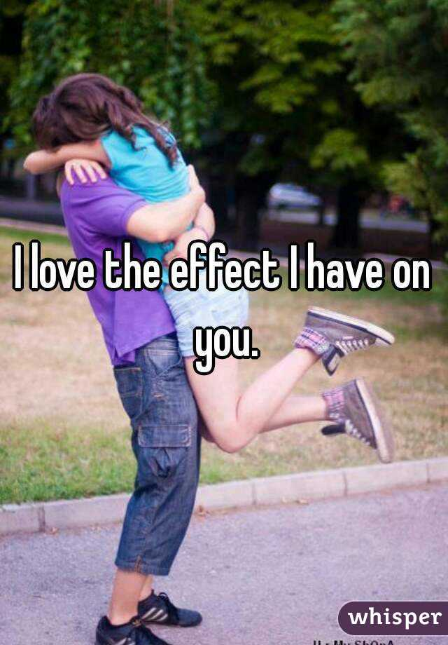 I love the effect I have on you.