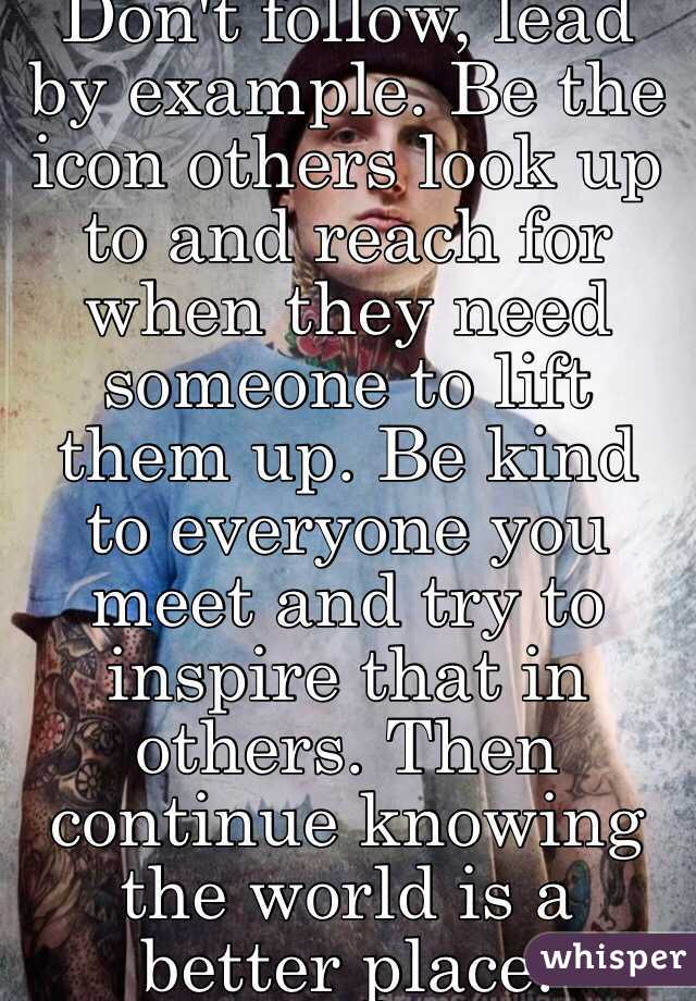 Don't follow, lead by example. Be the icon others look up to and reach for when they need someone to lift them up. Be kind to everyone you meet and try to inspire that in others. Then continue knowing the world is a better place.