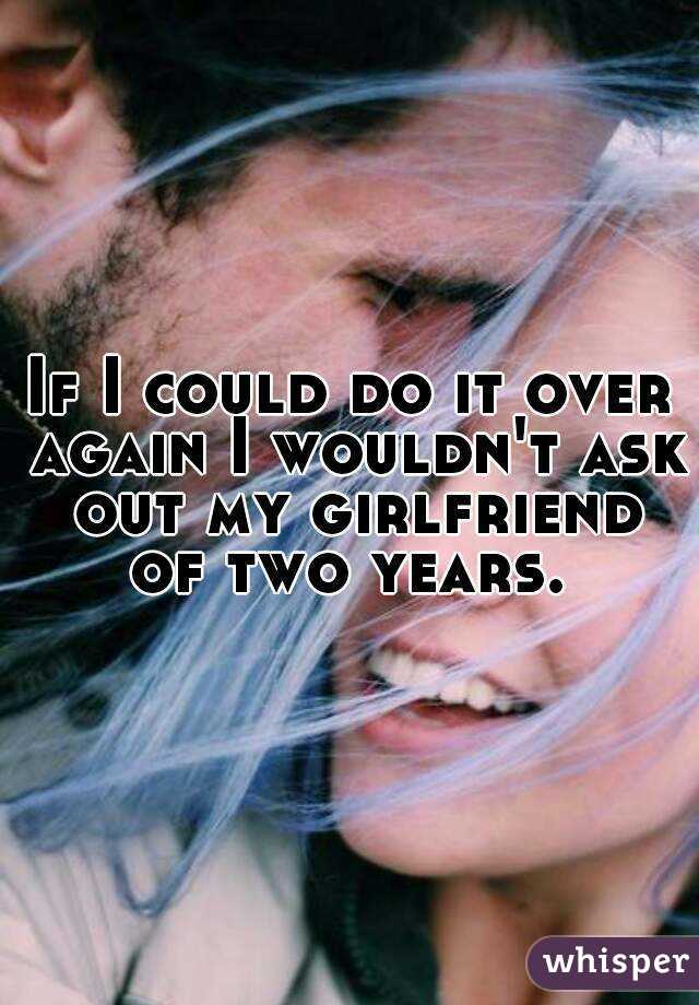 If I could do it over again I wouldn't ask out my girlfriend of two years.