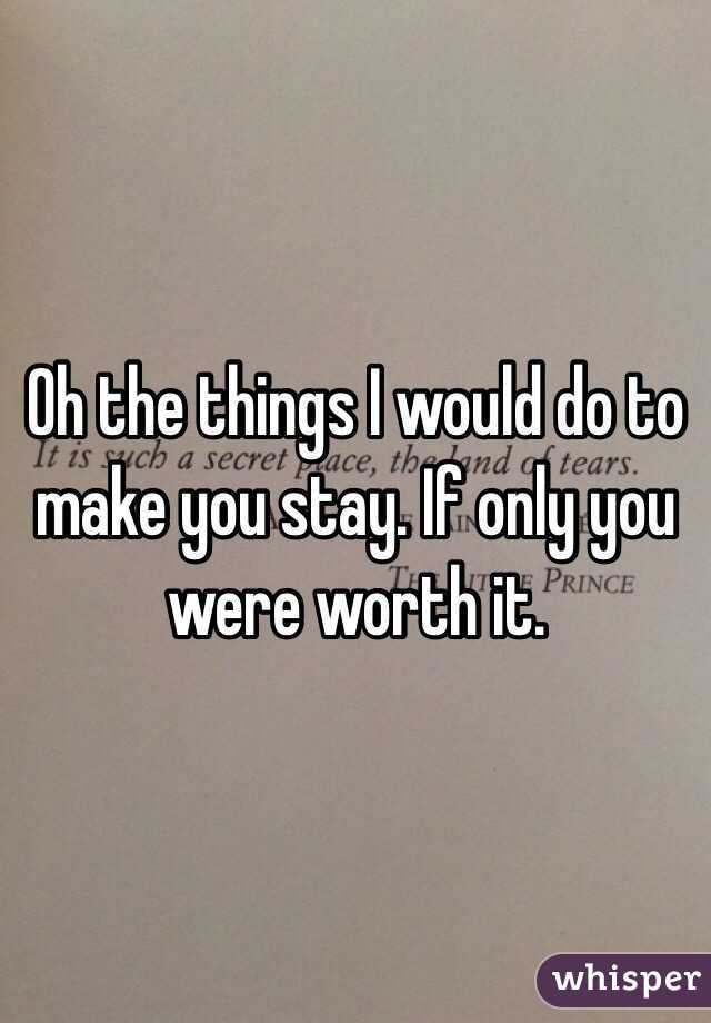 Oh the things I would do to make you stay. If only you were worth it.