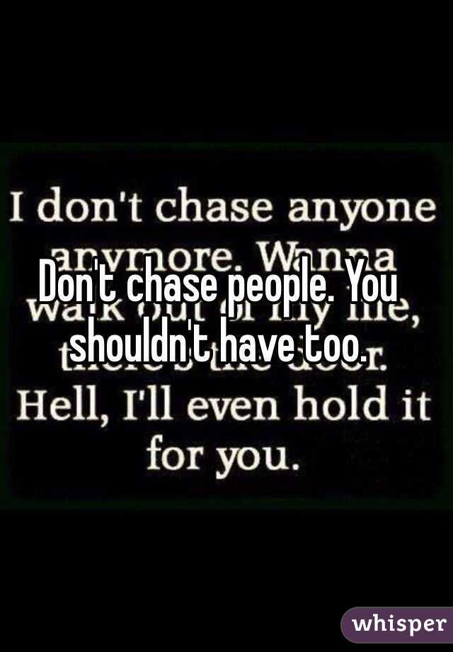 Don't chase people. You shouldn't have too.