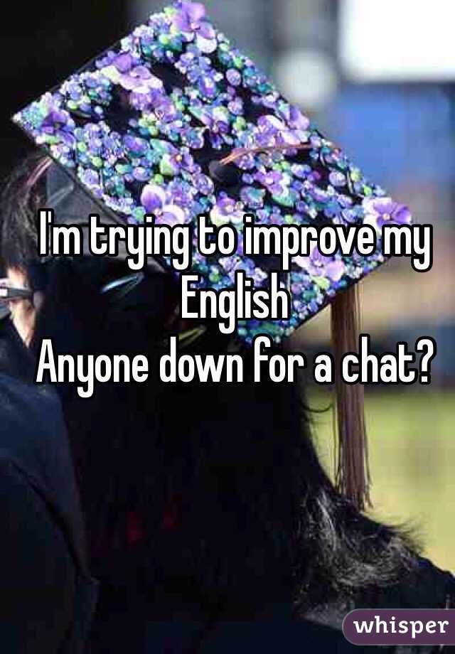 I'm trying to improve my English  Anyone down for a chat?