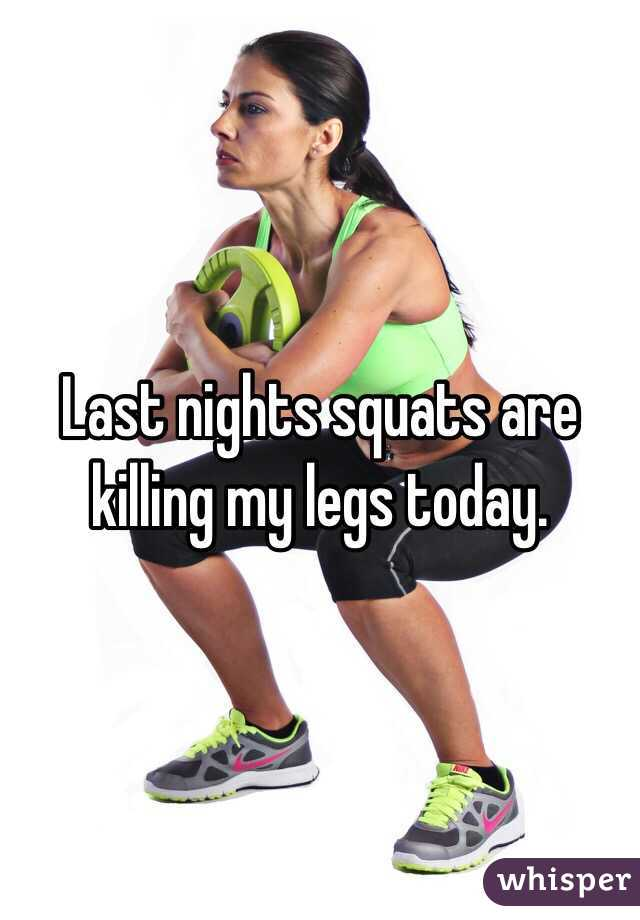 Last nights squats are killing my legs today.