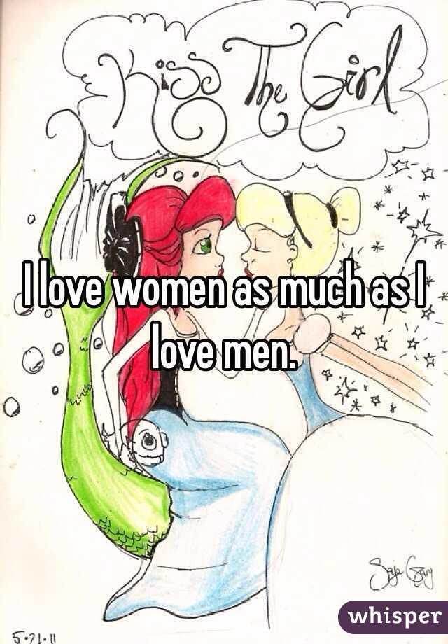 I love women as much as I love men.