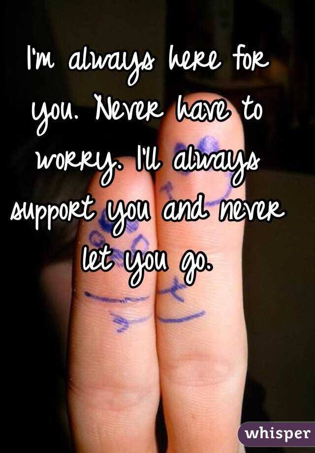 I'm always here for you. Never have to worry. I'll always support you and never let you go.