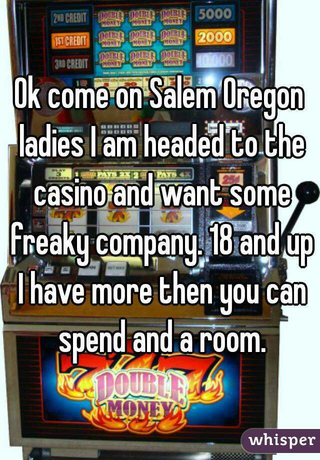 Ok come on Salem Oregon ladies I am headed to the casino and want some freaky company. 18 and up I have more then you can spend and a room.