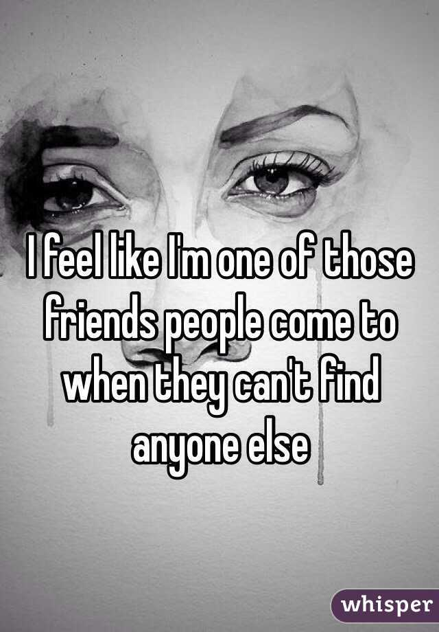 I feel like I'm one of those friends people come to when they can't find anyone else
