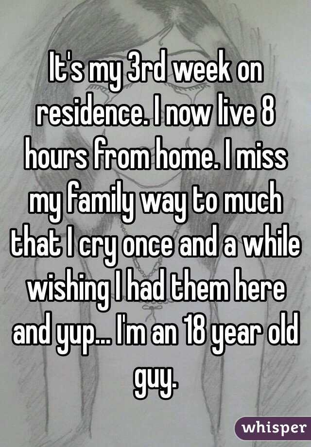 It's my 3rd week on residence. I now live 8 hours from home. I miss my family way to much that I cry once and a while wishing I had them here and yup... I'm an 18 year old guy.