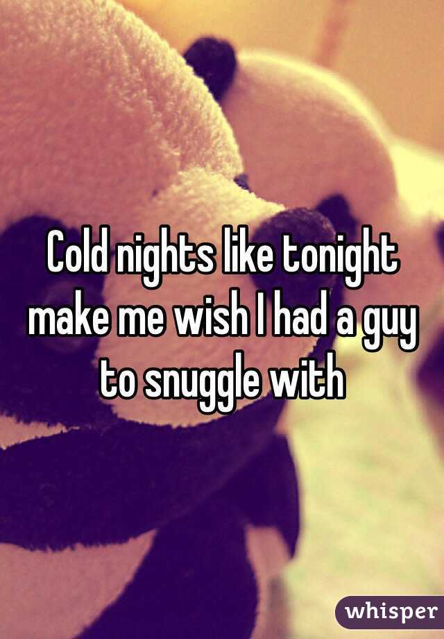 Cold nights like tonight make me wish I had a guy to snuggle with