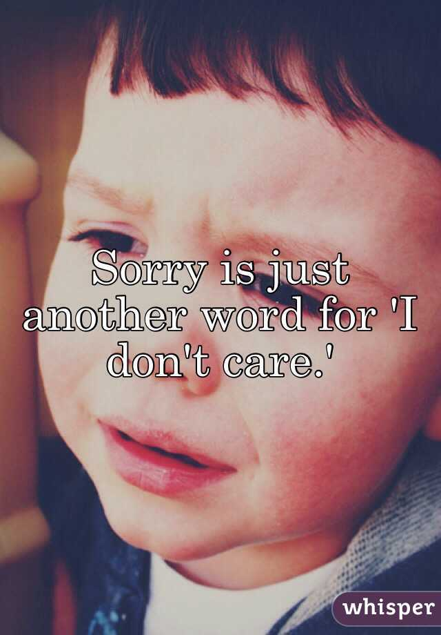 Sorry is just another word for 'I don't care.'