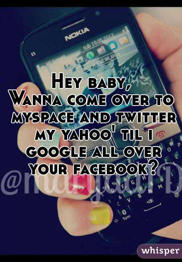 Hey baby, Wanna come over to myspace and twitter my yahoo' til i google all over your facebook?