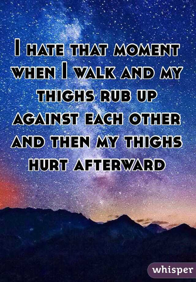I hate that moment when I walk and my thighs rub up against each other and then my thighs hurt afterward