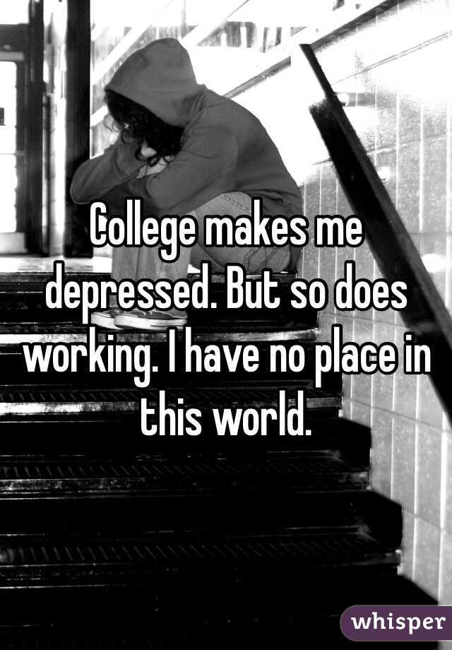 College makes me depressed. But so does working. I have no place in this world.