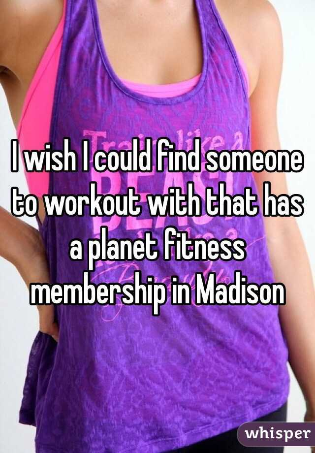I wish I could find someone to workout with that has a planet fitness membership in Madison