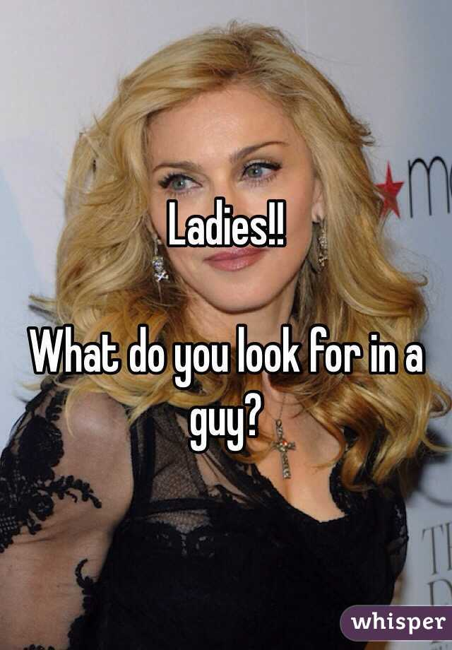 Ladies!!  What do you look for in a guy?