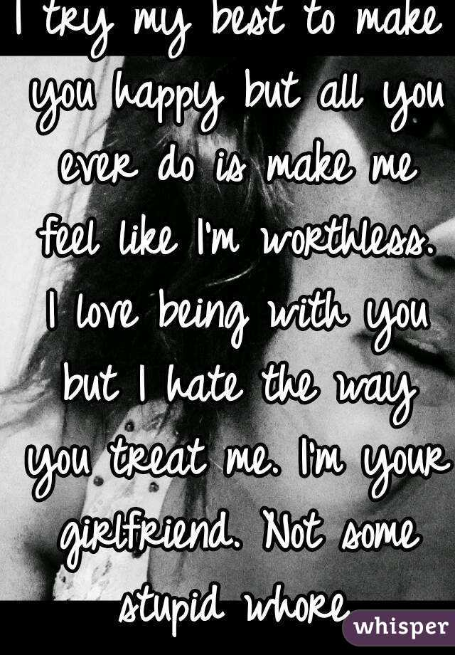 I try my best to make you happy but all you ever do is make me feel like I'm worthless. I love being with you but I hate the way you treat me. I'm your girlfriend. Not some stupid whore.