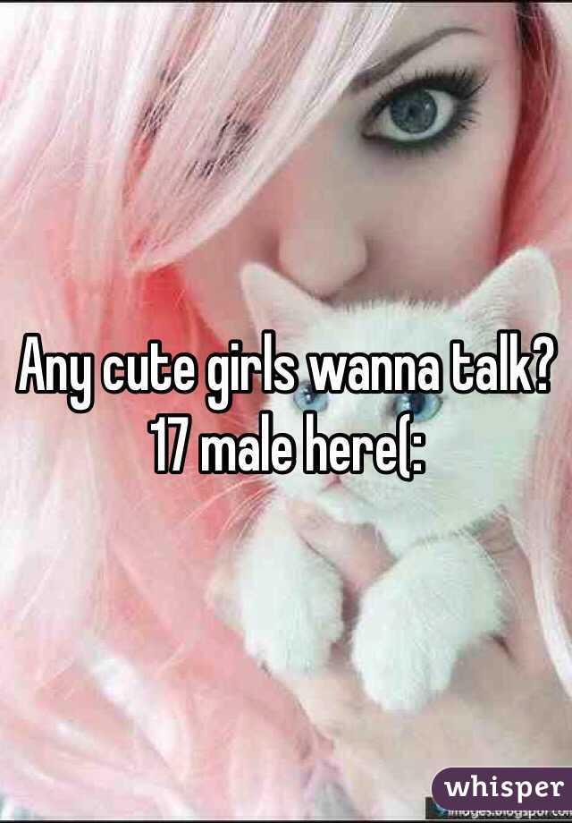 Any cute girls wanna talk? 17 male here(: