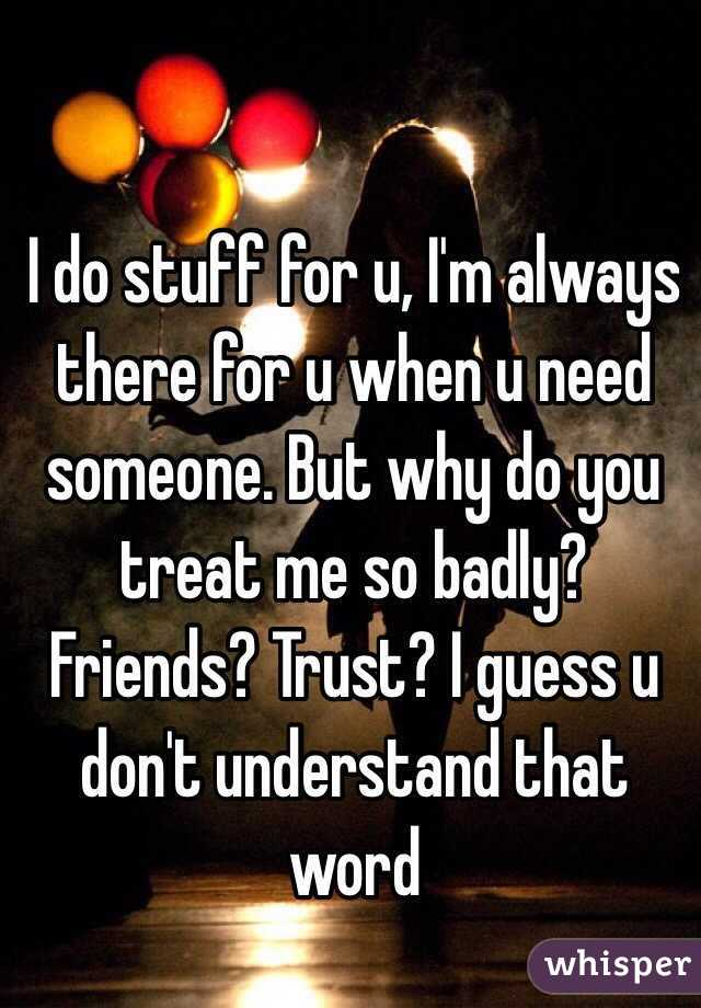 I do stuff for u, I'm always there for u when u need someone. But why do you treat me so badly? Friends? Trust? I guess u don't understand that word
