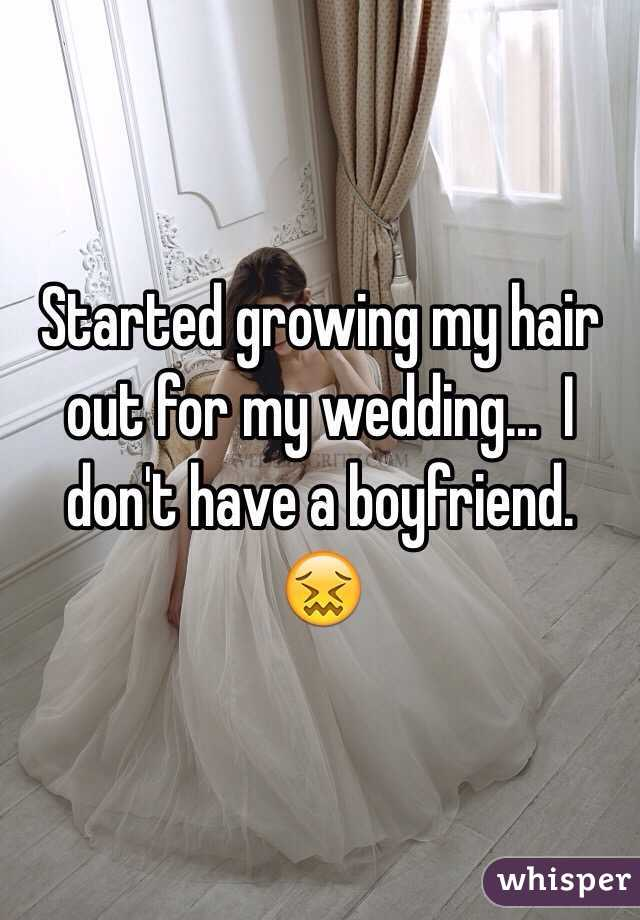 Started growing my hair out for my wedding...  I don't have a boyfriend.  