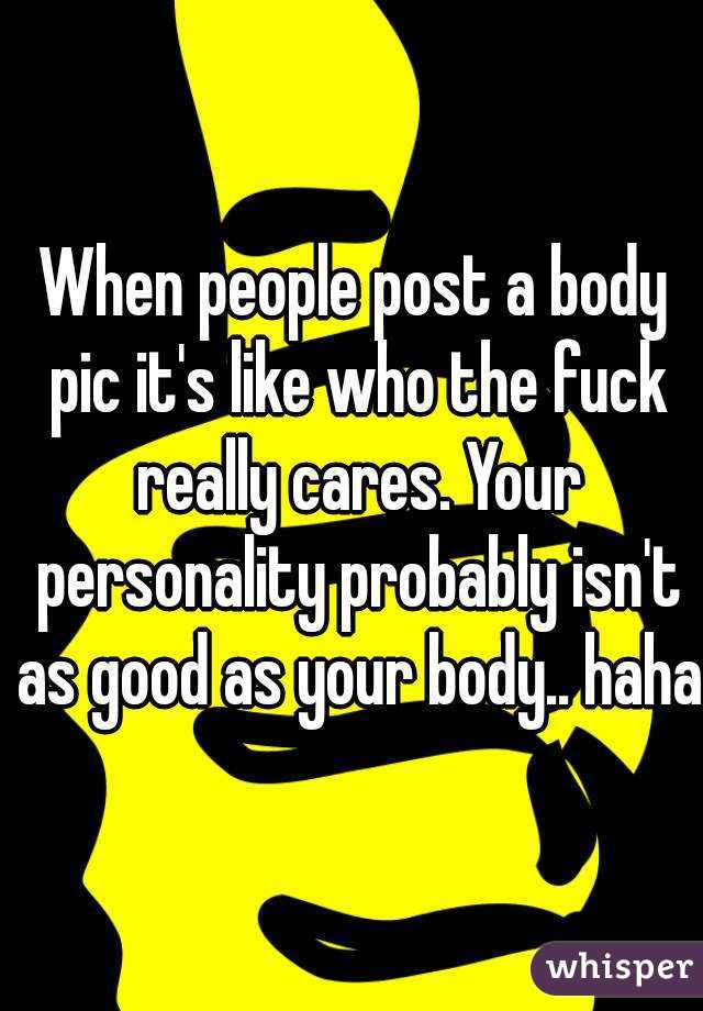 When people post a body pic it's like who the fuck really cares. Your personality probably isn't as good as your body.. haha