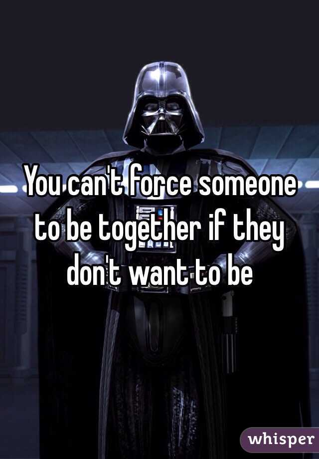 You can't force someone to be together if they don't want to be