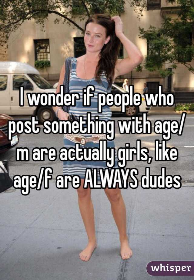 I wonder if people who post something with age/m are actually girls, like age/f are ALWAYS dudes