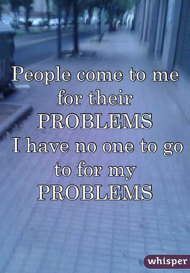People come to me for their PROBLEMS  I have no one to go to for my PROBLEMS
