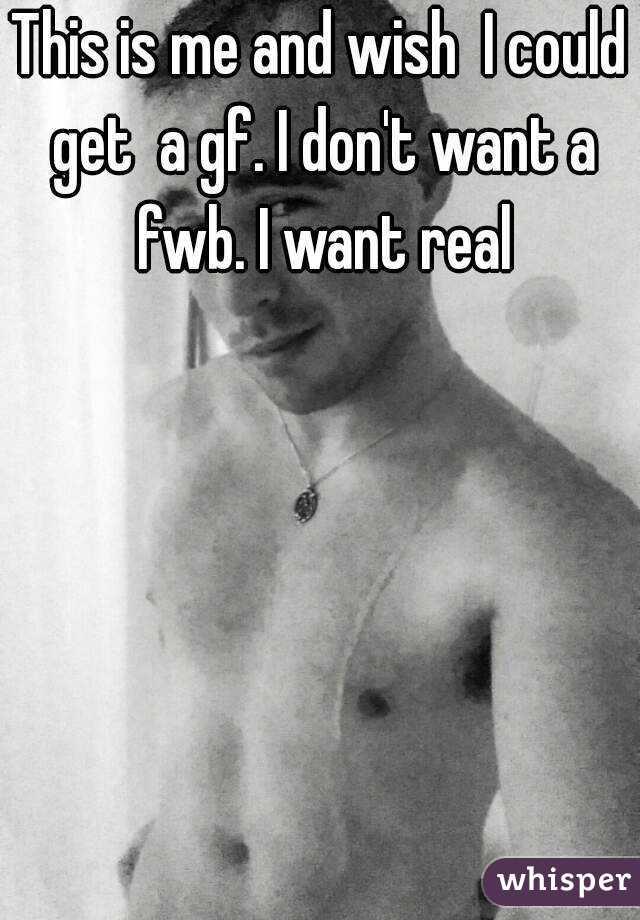 This is me and wish  I could get  a gf. I don't want a fwb. I want real