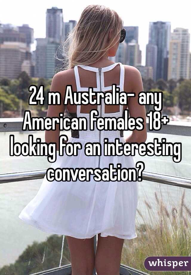 24 m Australia- any American females 18+ looking for an interesting conversation?
