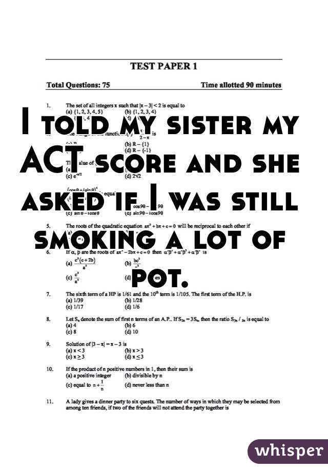 I told my sister my ACT score and she asked if I was still smoking a lot of pot.