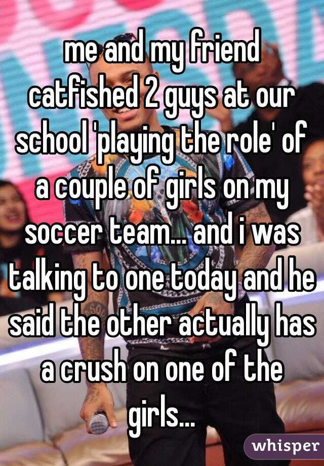 me and my friend catfished 2 guys at our school 'playing the role' of a couple of girls on my soccer team... and i was talking to one today and he said the other actually has a crush on one of the girls...