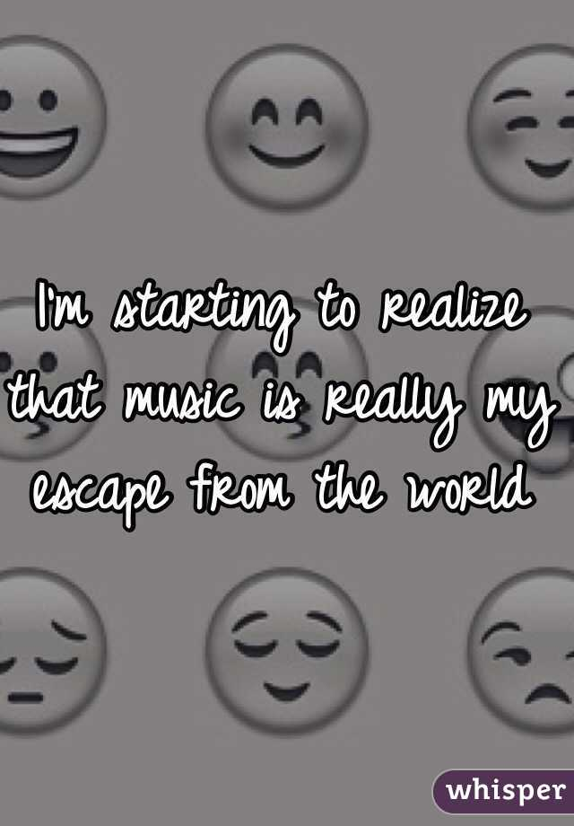 I'm starting to realize that music is really my escape from the world