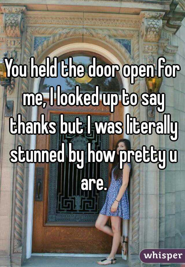 You held the door open for me, I looked up to say thanks but I was literally stunned by how pretty u are.