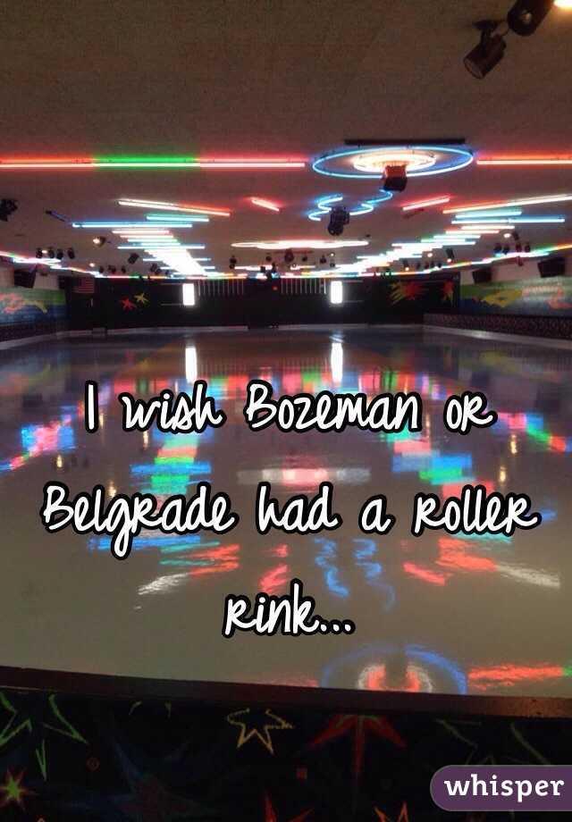 I wish Bozeman or Belgrade had a roller rink...