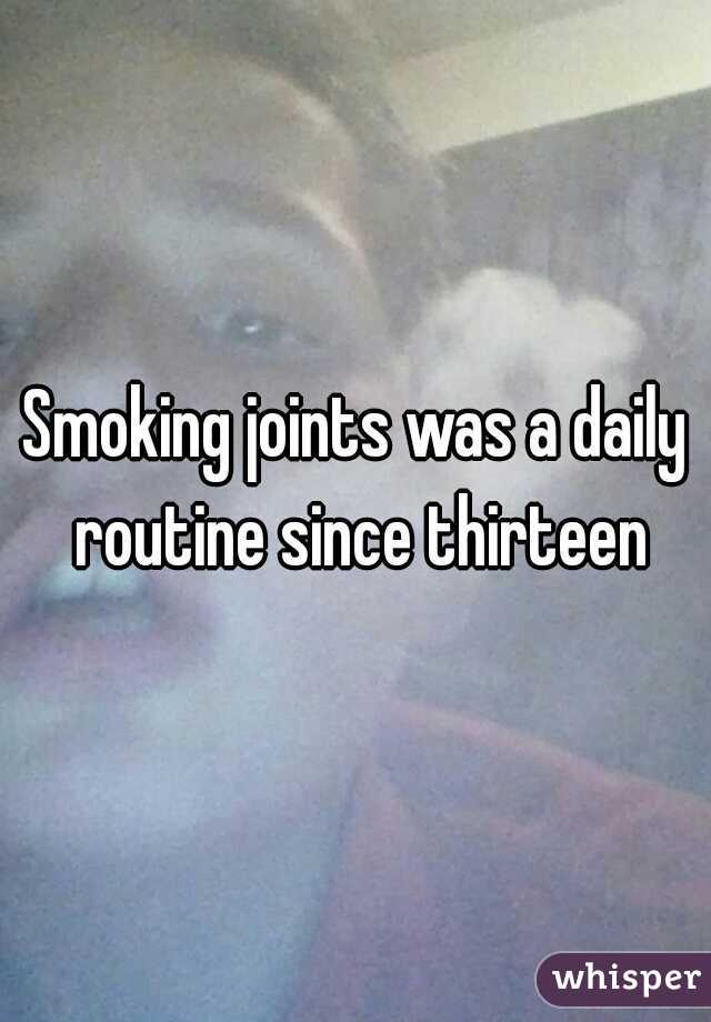 Smoking joints was a daily routine since thirteen