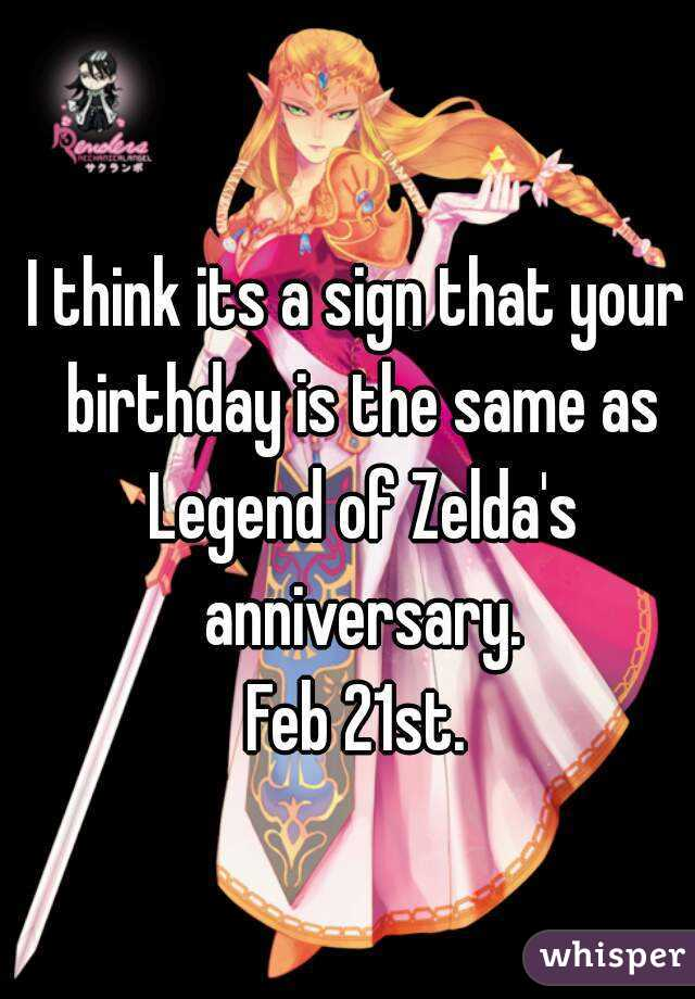 I think its a sign that your birthday is the same as Legend of Zelda's anniversary. Feb 21st.