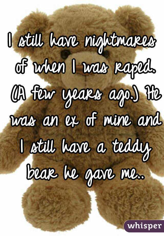 I still have nightmares of when I was raped. (A few years ago.) He was an ex of mine and I still have a teddy bear he gave me..