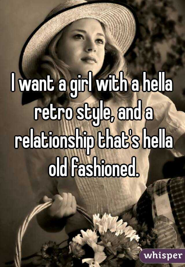 I want a girl with a hella retro style, and a relationship that's hella old fashioned.