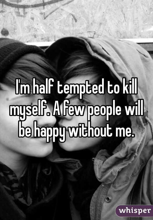 I'm half tempted to kill myself. A few people will be happy without me.