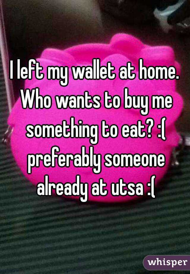 I left my wallet at home. Who wants to buy me something to eat? :( preferably someone already at utsa :(