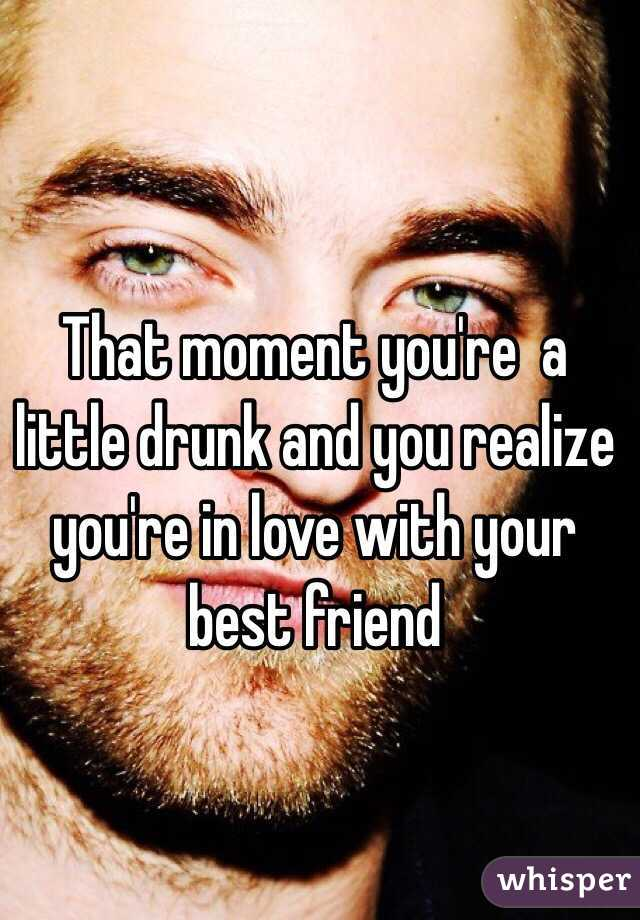 That moment you're  a little drunk and you realize you're in love with your best friend
