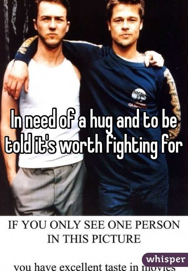 In need of a hug and to be told it's worth fighting for