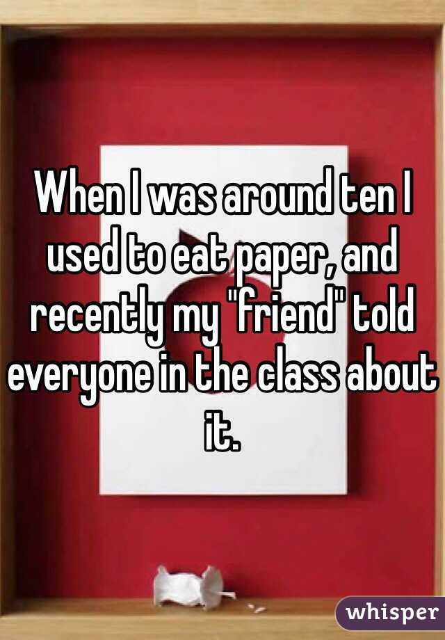 "When I was around ten I used to eat paper, and recently my ""friend"" told everyone in the class about it."