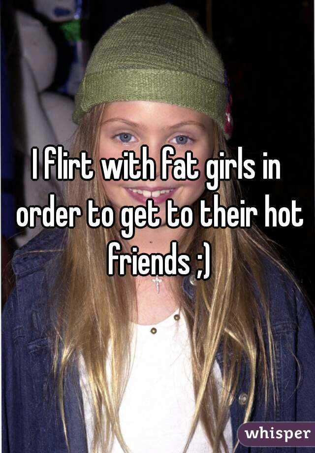 I flirt with fat girls in order to get to their hot friends ;)