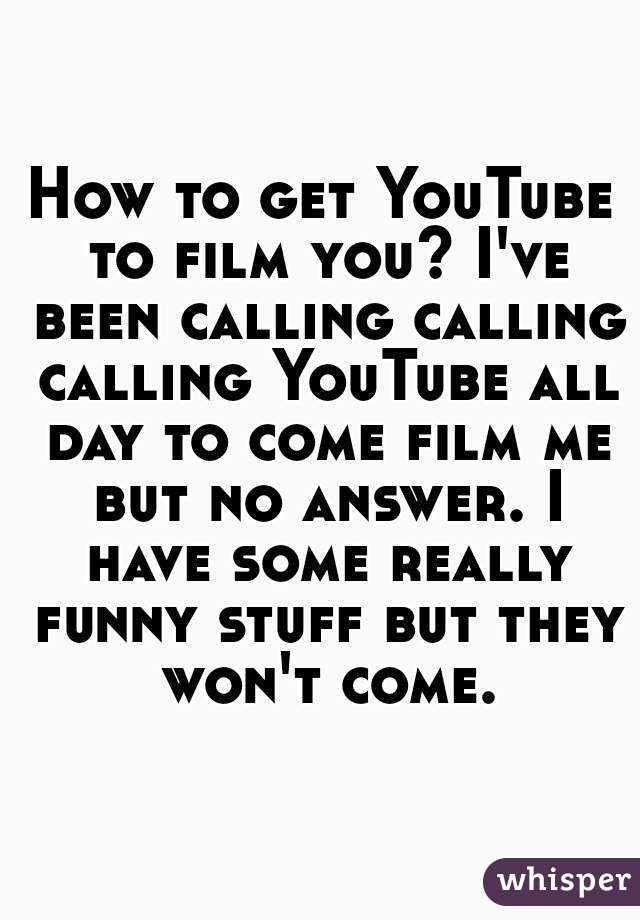 How to get YouTube to film you? I've been calling calling calling YouTube all day to come film me but no answer. I have some really funny stuff but they won't come.