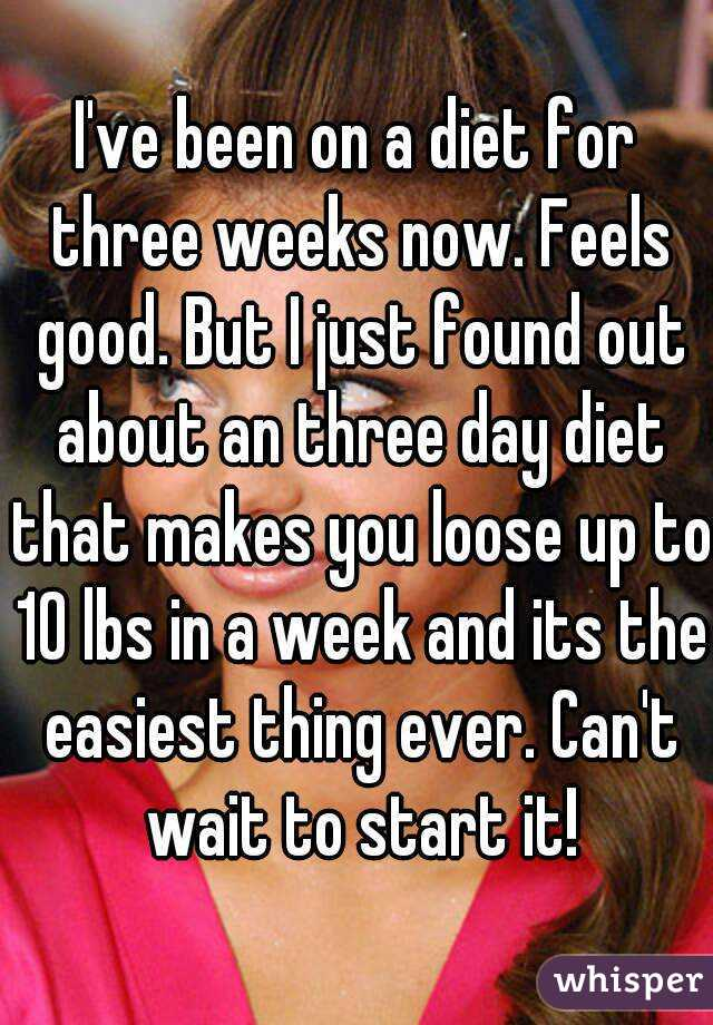 I've been on a diet for three weeks now. Feels good. But I just found out about an three day diet that makes you loose up to 10 lbs in a week and its the easiest thing ever. Can't wait to start it!