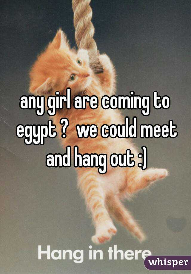 any girl are coming to egypt ?  we could meet and hang out :)